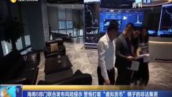 """海南6部门联合发布风险提示 警惕打着""""虚拟货币""""幌子的非法集资"""