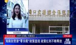 """海南自贸港""""零关税""""政策显现 政策红利不断释放"""