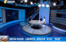 """博鳌乐城+商业保险:让国际新疗法、新药品不再""""买不到""""""""用不起"""""""