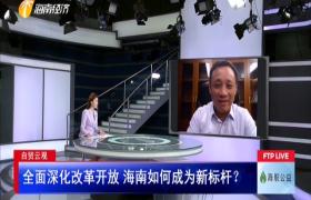 自贸云观:全面深化改革开放 海南如何成为新标杆?