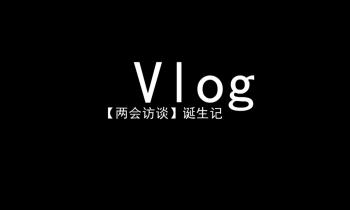Vlog |【两会访谈】诞生记