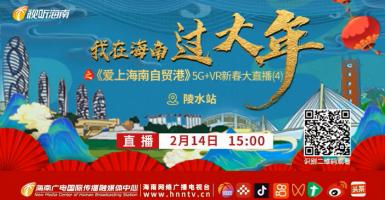回看:我在海南过大年之《爱上海南自贸港》5G+VR新春大直播【陵水站】