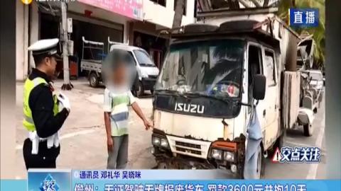 儋州:无证驾驶无牌报废货车 ???600元并拘10天