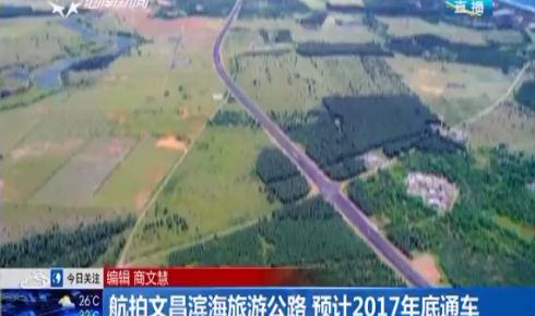 航拍文昌滨海旅游公路 预计2017年底通车