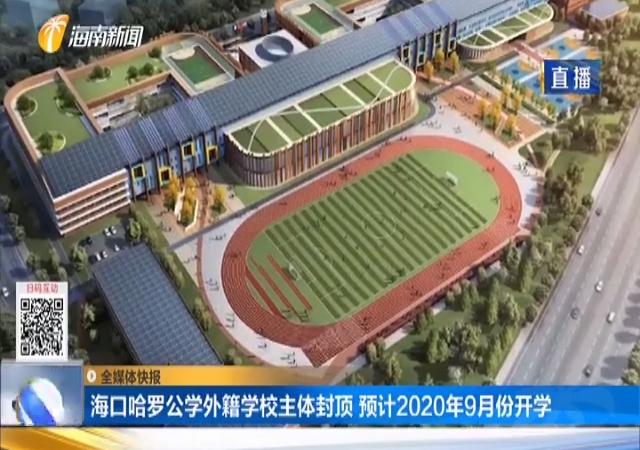 海口哈啰公学外籍学校主体封顶 预计2020年9月份开学