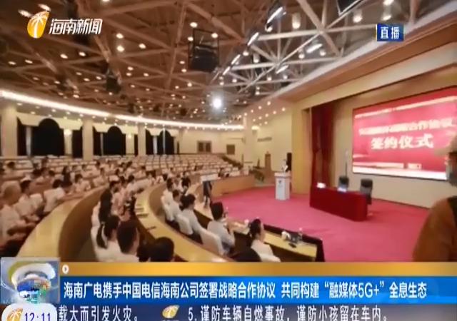 """海南廣電攜手中國電信海南公司簽署戰略合作協議 共同構建""""融媒體5G+""""全息生態"""