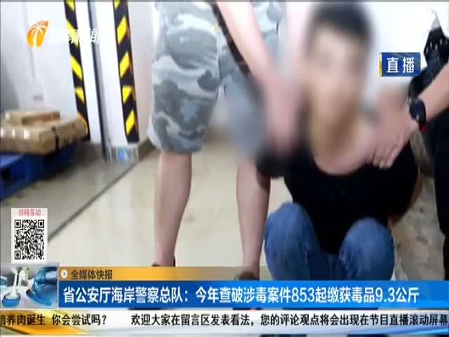 省公安厅海岸警察总队:今年查破涉毒案件853起缴获毒品9.3公斤
