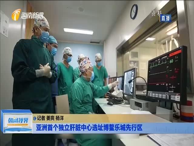 亚洲首个独立肝脏中心选址博鳌乐城先行区