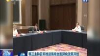 韓正主持召開推進海南全面深化改革開放領導小組全體會議