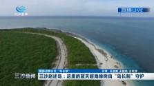 """三沙新闻 三沙赵述岛:这里的蓝天碧海绿树由""""岛长制""""守护"""