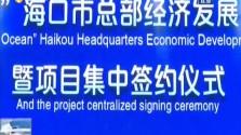 海口:签约项目意向投资22亿元 招商服务平台助力总部经济发展