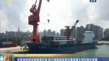 琼粤海铁联运新通道开通 助力海南自贸港与粤港澳大湾区融合发展