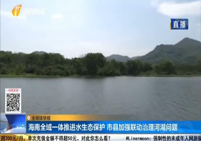 海南全域一体?#24179;?#27700;生态保护 市县加强联动治理河湖问题