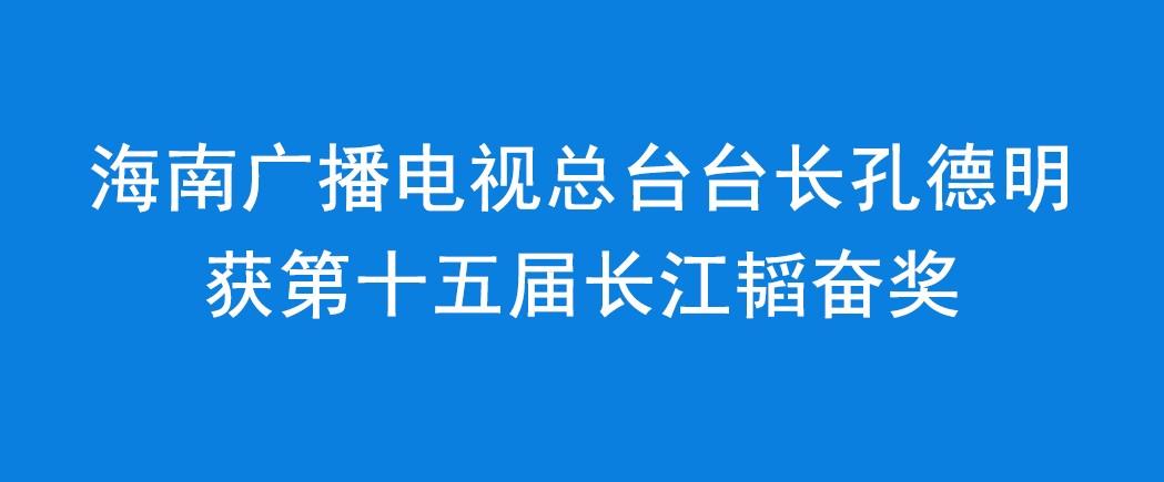 海南广播电视总台台长孔德明获第十五届长江韬奋奖