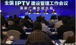 国家广播电视总局召开全国IPTV建设管理工作会议