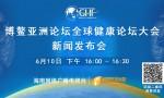 回看:博鳌亚洲论坛全球健康论坛大会新闻发布会