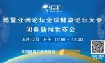 回看: 博鳌亚洲论坛全球健康论坛大会闭幕新闻发布会