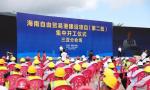 总投资281亿元!海南自由贸易港建设项目(第二批)集中开工