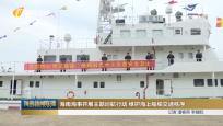 海南海事開展主題巡航行動 維護海上船舶交通秩序