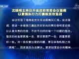 沈晓明主持召开省政府常务会议强调:以更强执行力打赢脱贫攻坚战