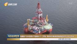 我国首个深水自营大气田陵水17-2开钻  每年将为粤港琼等地稳定供气30亿立方米