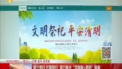 """网上祭扫 代客祭扫 海口推出""""互联网+祭祀""""服务"""