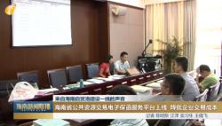 (来自海南自贸港建设一线的声音)海南省公共资源交易电子保函服务平台上线 降低企业交易成本