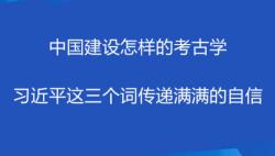 中国建设怎样的考古学 习近平这三个词传递满满的自信