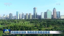 央视《新闻联播》:开放脚步加快 海南自贸港建设提速