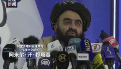 上任后首场记者会 阿富汗临时政府代理外长阐明新政府态度