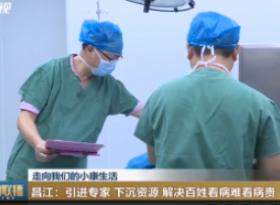 (走向我们的小康生活)昌江:引进专家 下沉资源 解决百姓看病难看病贵