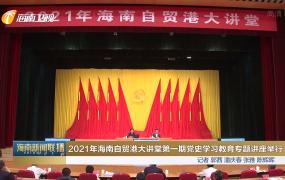 2021年海南自贸港大讲堂第一期党史学习教育专题讲座举行