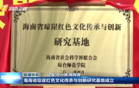 海南省琼崖红色文化传承与创新研究基地成立