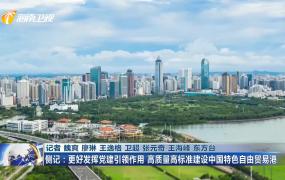 侧记:更好发挥党建引领作用 高质量高标准建设中国特色自由贸易港