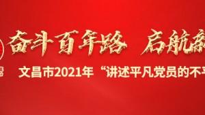 """奋斗百年路 启航新征程 文昌市2021年""""讲述共产党员的不平凡故事"""""""