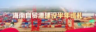 海南自贸港建设半年巡礼