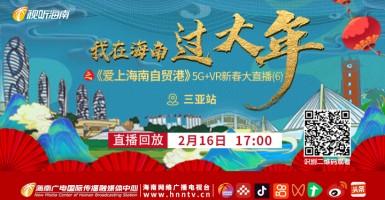 回看:我在海南过大年之《爱上海南自贸港》新春大直播【三亚站】