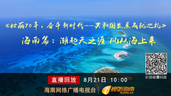 回看:《壮丽70年,奋斗新时代——共和国发展成就巡礼》海南篇:潮起天之涯 风从海上来