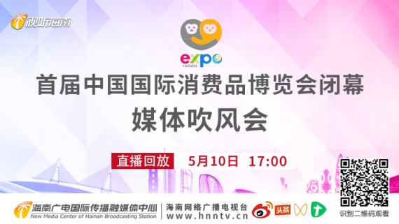 回看:首届中国国际消费品博览会闭幕媒体吹风会