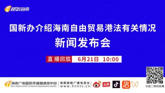 回看:国新办介绍海南自由贸易港法有关情况新闻发布会