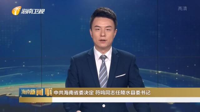 中共海南省委决定 符鸣同志任陵水县委书记