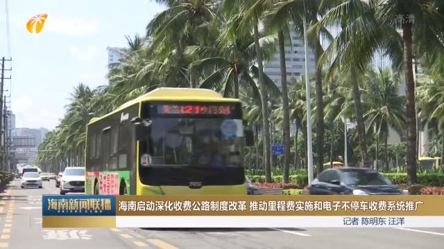 海南启动深化收费公路制度改革 推动里程费实施和电子不停车收费系统推广