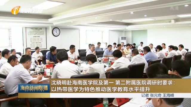 沈晓明赴海南医学院及第一 第二附属医院调研时要求:以热带医学为特色推动医学教育水平提升