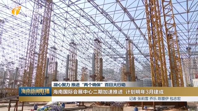"""凝心聚力 推进""""两个确保""""百日大行动 海南国际会展中心二期加速推进 计划明年3月建成"""