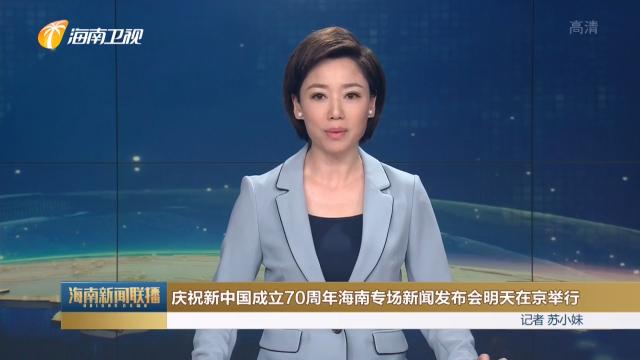 庆祝新中国成立70周年海南专场新闻发布会明天在京举行