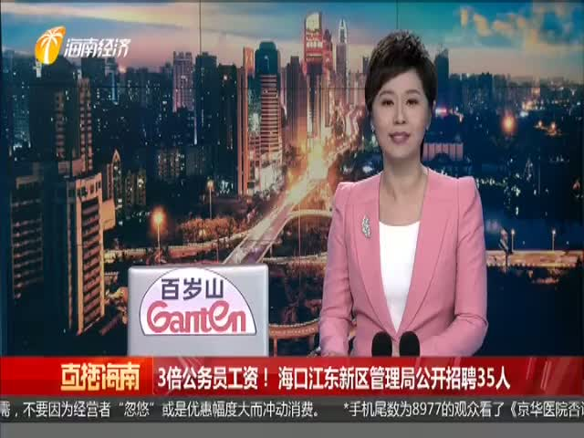 3倍公务员工资!海口江东新区管理局公开招聘35人