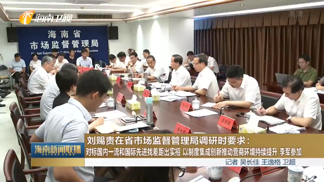 刘赐贵在省市场监督管理局调研时要求:对标国内一流和国际先进找差距出实招 以制度集成创新推动营商环境持续提升 李军参加