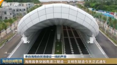 来自海南自贸港建设一线的声音 海南首条穿越南渡江隧道—文明东隧道今天正式通车