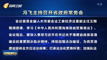冯飞主持召开省政府常务会议指出 持续加强法治建设为自贸港建设提供全方位法治保障
